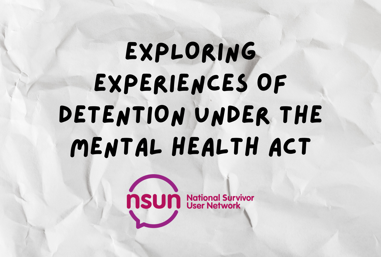 """Text on a background of white crinkled paper. The text says """"exploring experiences of detention under the mental health act"""" in bold black capital letters and the NSUN logo is underneath the text"""