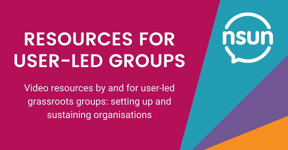 """White text on a pink, blue, purple and orange background. Titled """"resources for user led groups"""". The subtitle is """"video resources by and for user-led grassroots groups: setting up and sustaining organisations"""". The NSUN logo is in the top right hand corner."""